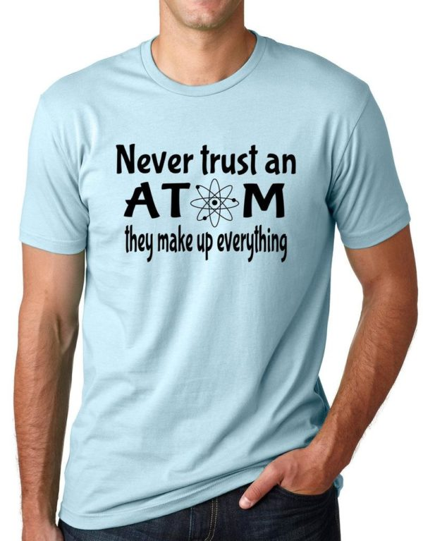 Never Trust an Atom they make up everything Funny T shirt image 0