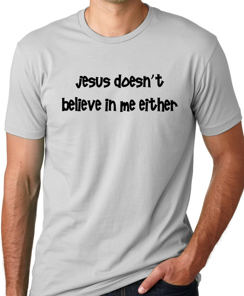Jesus doesn't believe in me either Funny Atheist T-shirt image 0