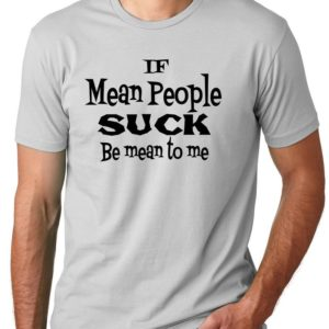 Be Mean to me Funny T-shirt if mean people suck humor tee image 0