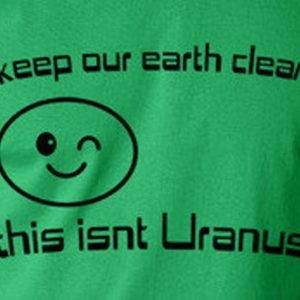 Keep the earth clean this isn't Uranus Funny environmental image 0