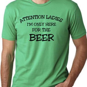 Attention ladies I'm just here for the beer funny drinking image 0