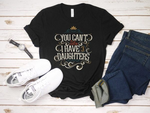You Can't Scare Me I Have 3 Daughters T-Shirt / I Have image 0