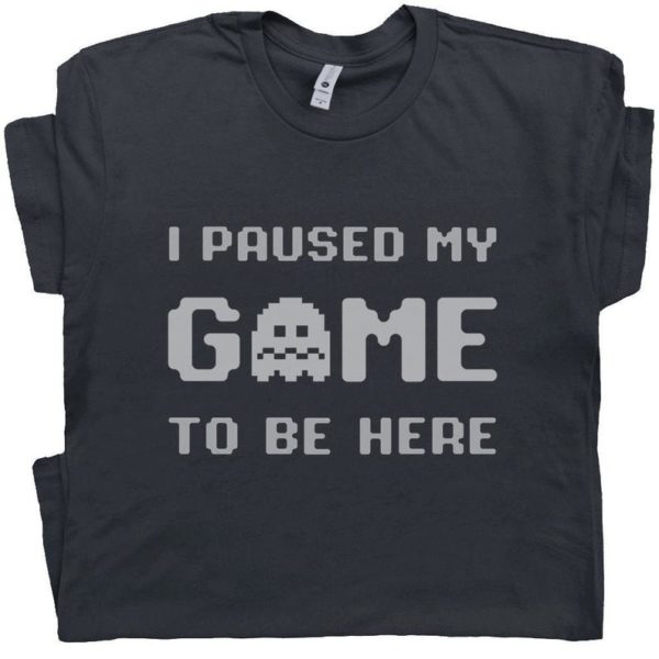 I Paused My Game To Be Here T Shirt Funny Gamer Shirt Sarcastic Gaming T Shirt Cool Gamer Tee Shirt Gift For Gamer Men Women Youth Tshirt