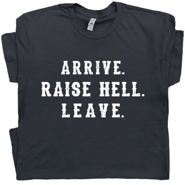 Arrive Raise Hell Leave T Shirt With Funny Saying Witty Party image 0