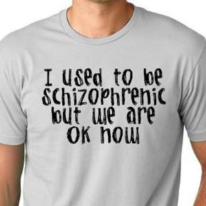 I used to be schizophrenic but WE are ok now  funy T shirt image 0