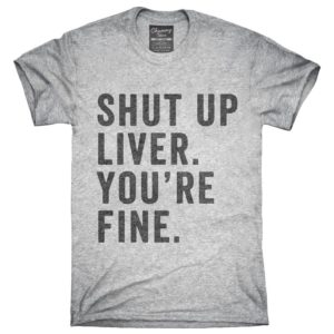 Shut Up Liver You're Fine T-Shirt Hoodie Tank Top Gifts image 0