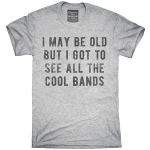 I May Be Old But I Got To See All The Cool Bands T-Shirt image 0
