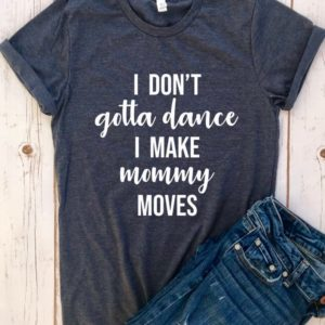 I Don't Gotta Dance I make Mommy Moves shirt Funny mommy image 0