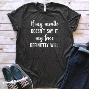 If my Mouth Doesn't Say it my Face Definitely Will shirt image 0