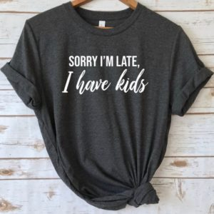 Sorry I'm late I have kids shirt Funny mom shirt Funny image 0