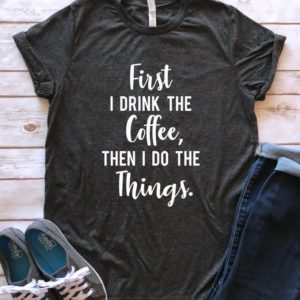 First I drink the Coffee then I do the Things shirt Coffee image 0