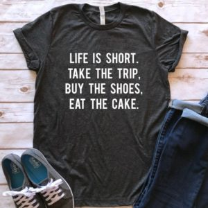 Life is short take the trip buy the shoes eat the cake image 0