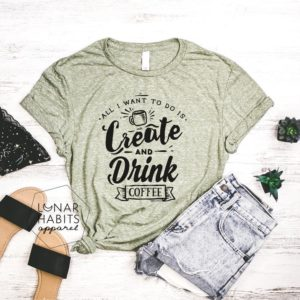 I Just Want To Create And Drink Coffee Shirt Gift For Coffee image 0