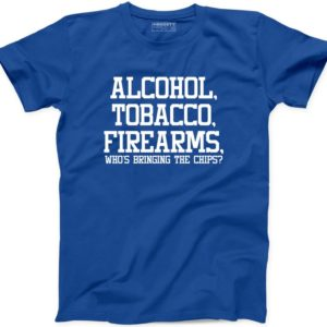 Alcohol Tobacco Firearm Whos Bringing The Chips Funny T Shirt image 0