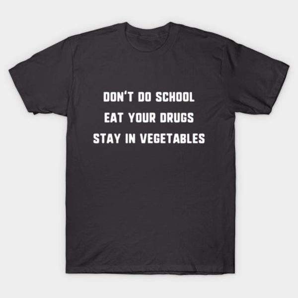 Don't Do School, Eat Your Drugs, Stay In Vegetables T-Shirt – Funny Quote TShirt – Mens Womens Unisex Top – XS S M L XL 2XL 3XL