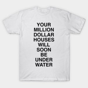 Your Million Dollar Houses Will Soon Be Underwater T-Shirt  image 0