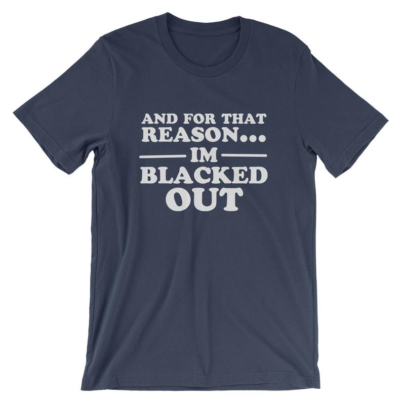 And For That Reason...I'm Blacked Out T-Shirt  Drinking image 0