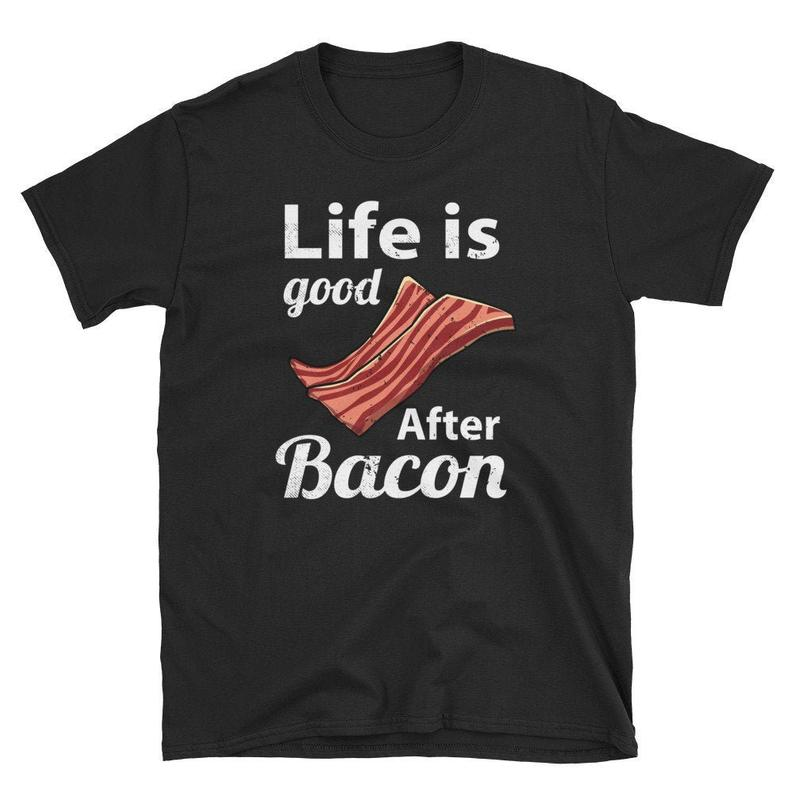 Unisex Life is Good After Bacon T-Shirt | Life is Good | Bacon | Pork | Breakfast | Meat | Pork Belly