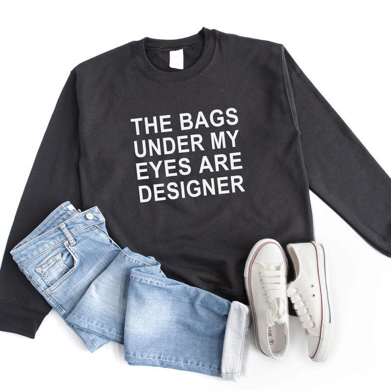 The bags under my eyes are designer funny sweatshirt graphic Black