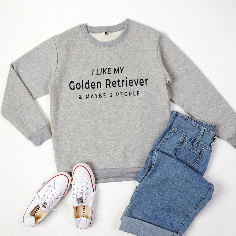 I like my gloden retriever and maybe 3 people sweatshirt with Grey / black print