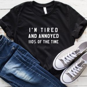 I'm tired and annoyed 110% of the time t shirts for womens Black